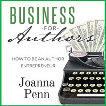 Business for Authors. How to Be an Author Entrepreneur - Joanna Penn, Joanna Penn, The Creative Penn Limited