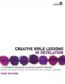 Creative Bible Lessons in Revelation: 12 Futuristic Sessions on Never-Ending Worship - Randy Southern