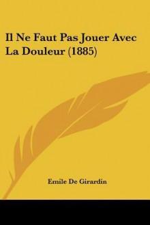 Il Ne Faut Pas Jouer Avec La Douleur (1885) - Emile de Girardin