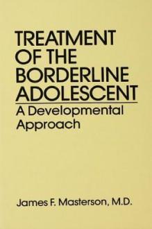 Treatment of the Borderline Adolescent: A Developmental Approach - James F. Masterson