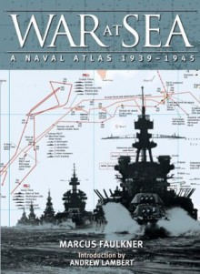 War at Sea: A Naval Atlas, 1939-1945 - Marcus Faulkner