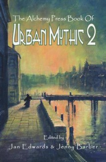 The Alchemy Press Book of Urban Mythic 2 - Jan Edwards, Jenny Barber, Carl Barker, Christine Morgan, Lou Morgan, Marion Pitman, Adrian Tchaikovsky, Sarah Ash, James Brogden, Andrew Coulthard, K.T. Davies, Pauline E. Dungate, Chico Kidd, Tanith Lee