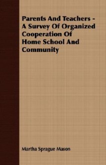 Parents and Teachers - A Survey of Organized Cooperation of Home School and Community - Martha Sprague Mason