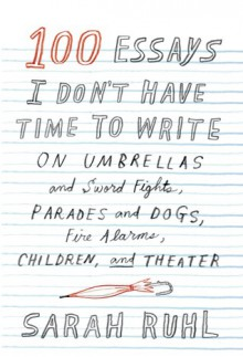 100 Essays I Don't Have Time to Write: On Umbrellas and Sword Fights, Parades and Dogs, Fire Alarms, Children, and Theater - Sarah Ruhl