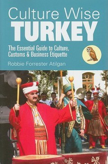 Culture Wise Turkey: The Essential Guide to Culture, Customs & Business Etiquette - Robbi Atilgan