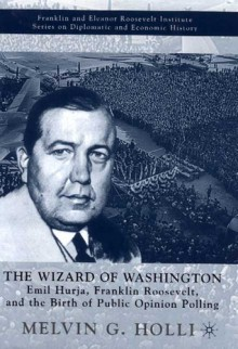 The Wizard of Washington: Emil Hurja, Franklin Roosevelt, and the Birth of Public Opinion Polling - Melvin G. Holli
