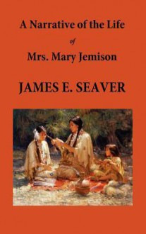 A Narrative of the Life of Mrs. Mary Jemison - E. James Seaver