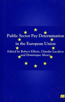 Public Sector Pay Determination in the European Union - Robert Elliot, Claudio Lucifora, Dominique Meurs