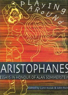 Playing Around Aristophanes: Essays in Celebration of the Completion of the Edition of the Comedies of Aristophanes by Alan Sommerstein - Lynn Kozak, Lynn Kozak