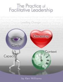 The Practice of Facilitative Leadership - Ken Williams