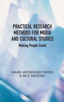 Practical Research Methods for Media and Cultural Studies: Making People Count - Maire Messenger Davies, Nick Mosdell, Mìre Messenger Davies