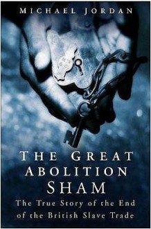 The Great Abolition Sham: The True Story Of The End Of The British Slave Trade - Michael Jordan