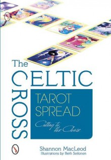 The Celtic Cross Tarot Spread: Cutting to the Chase - Shannon MacLeod