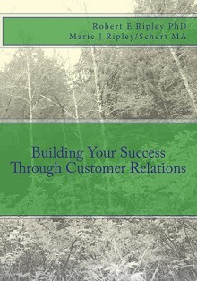 Building Your Success Through Customer Relations - Robert E. Ripley, Marie J Ripley