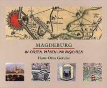 Magdeburg in Karten Plänen und Ansichten - Hans Otto Gericke