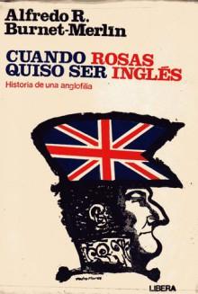 Cuando Rosas quiso ser inglés - Historia de una anglofilia - Alfredo R. Burnet-Merlín