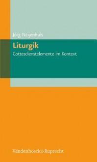 Liturgik - Gottesdienstelemente Im Kontext - Jorg Neijenhuis