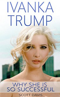 Ivanka Trump: Her best insights and Quotes ( with images): ( Ivanka Trump, Donald Trump, biographies, successful women, successful woman, rich women) - Scott Davis