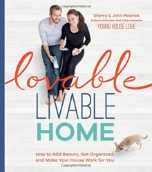Lovable Livable Home: How to Add Beauty, Get Organized, and Make Your House Work for You - Sherry Petersik,John Petersik