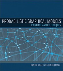 Probabilistic Graphical Models: Principles and Techniques (Adaptive Computation and Machine Learning series) - Nir Friedman, Daphne Koller