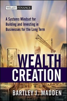 Wealth Creation: A Systems Mindset for Building and Investing in Businesses for the Long Term (Wiley Finance) - Bartley J. Madden