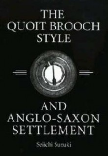 The Quoit Brooch Style and Anglo-Saxon Settlement: A Casting and Recasting of Cultural Identity Symbols - Seiichi Suzuki