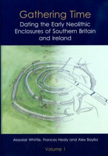 Gathering Time: Dating the Early Neolithic Enclosures of Southern Britain and Ireland - Alex Bayliss, Frances Healy, Alasdair Whittle