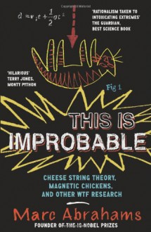 This Is Improbable: Cheese String Theory, Magnetic Chickens, and Other Wtf Research. Marc Abrahams - Marc Abrahams