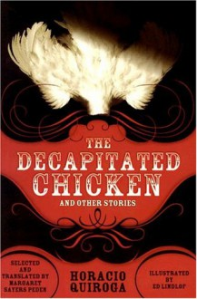 The Decapitated Chicken and Other Stories - Horacio Quiroga, Margaret Sayers Peden, Ed Lindlof, Jean Franco