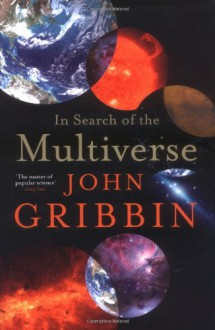 In Search of the Multiverse: Parallel Worlds, Hidden Dimensions, and the Ultimate Quest for the Frontiers of Reality - John Gribbin