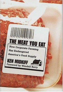 The Meat You Eat: How Corporate Farming Has Endangered America's Food Supply - Ken Midkiff