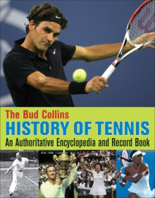 The Bud Collins History of Tennis: An Authoritative Encyclopedia and Record Book - Bud Collins