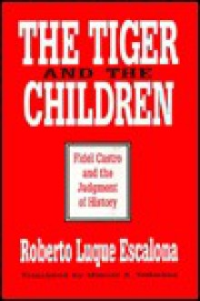 The Tiger and the Children: Fidel Castro and the Judgment of History - Roberto Luque Escalona