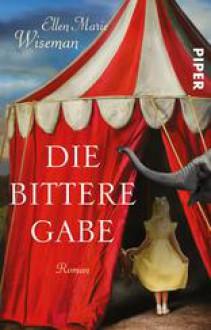 Die bittere Gabe: Roman - Ellen Marie Wiseman,Sina Hoffmann