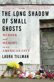 The Long Shadow of Small Ghosts: Murder and Memory in an American City - Laura Tillman
