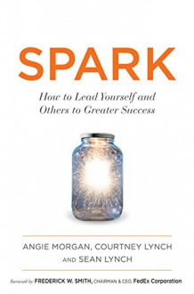 SPARK: How to Lead Yourself and Others to Greater Success - Angie Morgan, Courtney Lynch, Sean Lynch, Frederick W. Smith