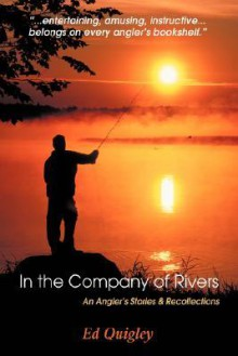In the Company of Rivers: An Angler's Stories & Recollections - Ed Quigley