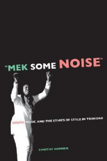 """Mek Some Noise"": Gospel Music and the Ethics of Style in Trinidad - Timothy Rommen"