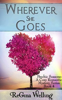 Wherever She Goes (Psychic Seasons: A Cozy Romantic Mystery Series Book 4) - Regina Welling