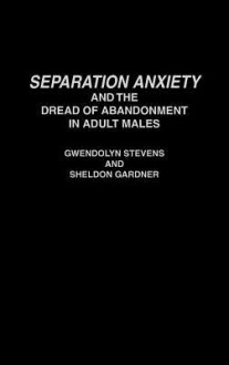 Separation Anxiety and the Dread of Abandonment in Adult Males - Gwendolyn Stevens, Sheldon Gardner