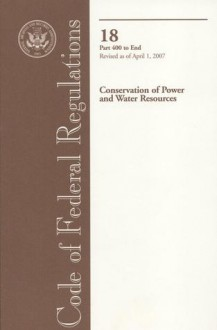 Code of Federal Regulations, Title 18, Conservation of Power and Water Resources, Pt. 400-End, Revised as of April 1, 2007 - (United States) Office of the Federal Register, (United States) Office of the Federal Register