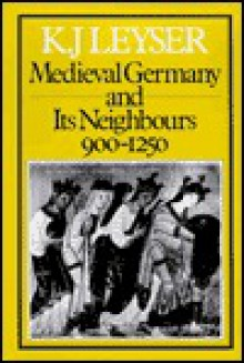 Medieval Germany & Its Neighbours 900-1250 - Karl Leyser