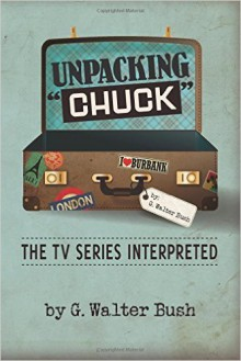 "Unpacking ""Chuck"": The TV Series Interpreted - G. Walter Bush"