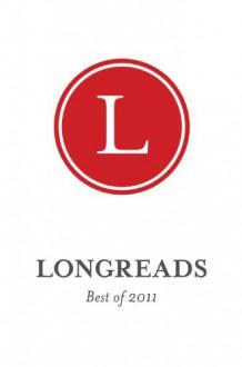 Longreads: Best of 2011 - Dan P. Lee, Molly Lambert, Paul Collins, Amy Harmon, Jeff Wise, Maria Bustillos, Kathy Dobie, Mark Armstrong