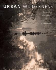 Urban Wilderness: Exploring a Metropolitan Watershed - Eddee Daniel