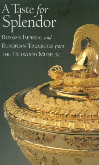 A Taste for Splendor: Russian Imperial and European Treasures from the Hillwood Museum - Anne Odom, Liana Paredes Arend