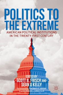 Politics to the Extreme: American Political Institutions in the Twenty-First Century - Scott A. Frisch, Sean Q. Kelly