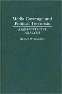 Media Coverage and Political Terrorists: A Quantitative Analysis - Richard W. Schaffert