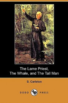 The Lame Priest, The Whale, And The Tall Man (Dodo Press) - S. Carleton