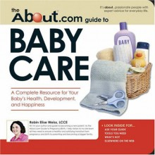 The About.Com Guide to Baby Care: A Complete Resource for Your Baby's Health, Development, and Happiness (About.com Guides): A Complete Resource for Your ... and Happiness (About.com Guides) - Robin Elise Weiss